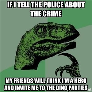 Philosoraptor - If I tell the police about the crime my friends will think I'm a hero and invite me to the dino parties