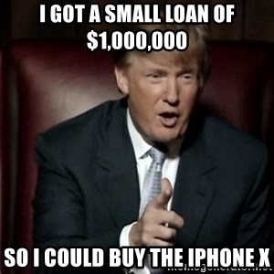 Donald Trump - I got a small loan of $1,000,000 so i could buy the iphone x