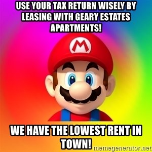 Mario Says - USE YOUR TAX RETURN WISELY BY LEASING WITH GEARY ESTATES APARTMENTS! WE HAVE THE LOWEST RENT IN TOWN!