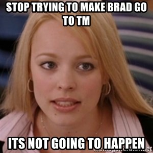 mean girls - Stop trying to make Brad go to TM  Its not going to happen