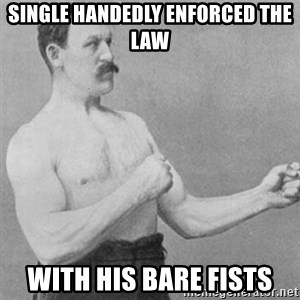 overly manly man - single handedly enforced the law with his bare fists