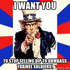 uncle sam i want you - i want you to stop selling dip to dumbass trainee soldiers!