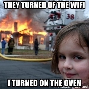 Disaster Girl - they turned of the wifi i turned on the oven