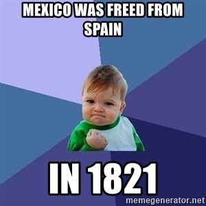 Success Kid - Mexico was freed from Spain in 1821