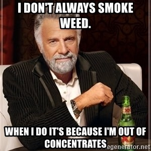 The Most Interesting Man In The World - I don't always smoke weed.  When I do it's because I'm out of concentrates