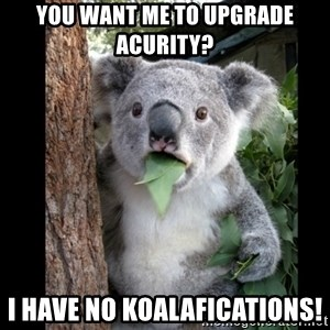 Koala can't believe it - you want me to upgrade acurity? I have no Koalafications!