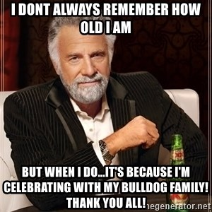 The Most Interesting Man In The World - I dont always remember how old I am But when I do...it's because I'm celebrating with my Bulldog family!  Thank you all!