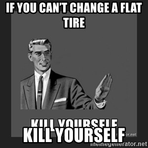 kill yourself guy - IF YOU CAN'T CHANGE A FLAT TIRE KILL YOURSELF
