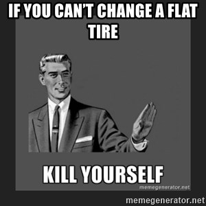 kill yourself guy - IF YOU CAN'T CHANGE A FLAT TIRE