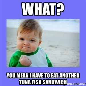 Baby fist - what? You Mean I have to eat another tuna fish sandwich
