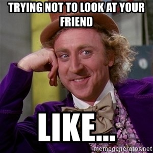 Willy Wonka - Trying not to look at your friend  LIKE...