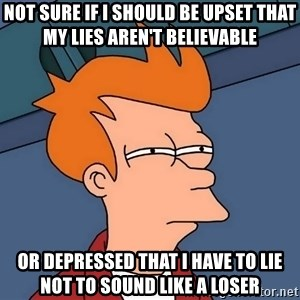 Futurama Fry - Not sure if I should be upset that my lies aren't believable Or depressed that I have to lie not to sound like a loser