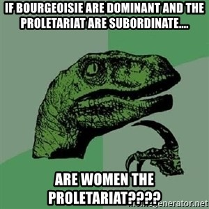 Philosoraptor - if bourgeoisie are dominant and the proletariat are subordinate.... are women the proletariat????