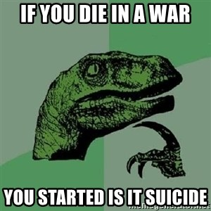 Philosoraptor - if you die in a war you started is it suicide