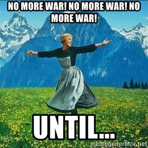 Look at all the things - no more war! no more war! no more war! until...