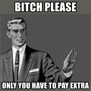 Bitch, Please grammar - Bitch please  Only you have to pay extra