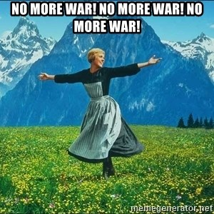 Look at all the things - no more war! no more war! no more war!