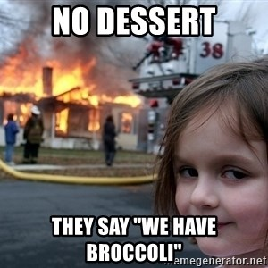"Disaster Girl - no dessert they say ""we have broccoli"""