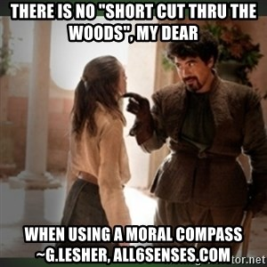 """What do we say to the god of death ?  - There is no """"short cut thru the woods"""", my Dear When using a Moral Compass  ~G.Lesher, All6Senses.com"""