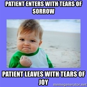 Baby fist - patient enters with tears of sorrow patient leaves with tears of joy