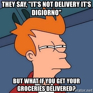 """Futurama Fry - They say, """"It's not delivery it's DiGiorno"""" But what if you get your groceries delivered?"""