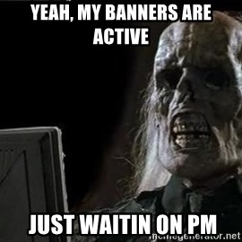 OP will surely deliver skeleton - Yeah, my banners are active  just waitin on PM