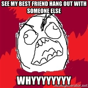Rage FU - see my best friend hang out with someone else whyyyyyyyy
