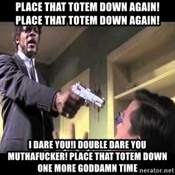 Say what again - place that totem down again! place that totem down again! i dare you!i double dare you muthafucker! place that totem down one more goddamn time