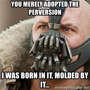 Bane - You merely adopted the perversion I was born in it, molded by it...