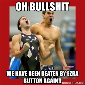 Ecstatic Michael Phelps - Oh Bullshit We have been beaten by Ezra Button AGAIN!!