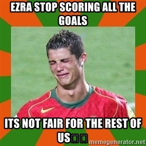 cristianoronaldo - Ezra stop scoring ALL the goals Its not fair for the rest of us😢😪