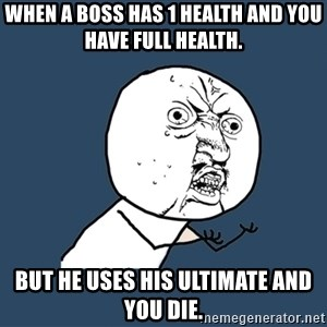 Y U No - When a boss has 1 health and you have full health. But he uses his ultimate and you die.