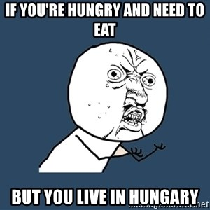 Y U No - If you're hungry and need to eat But you live in HUNGARY
