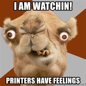 Crazy Camel lol - I am watchin! Printers have feelings