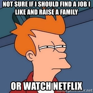 Futurama Fry - Not sure if I should Find a job I like and raise a family or watch Netflix