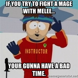 SouthPark Bad Time meme - If you try to fight a mage with melee... Your gunna have a bad time.