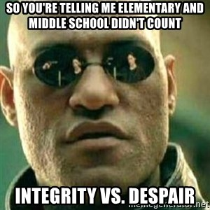 What If I Told You - So you're telling me elementary and middle school didn't count Integrity vs. Despair