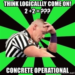 Deep Thinking Cena - THINk LOGicallly COme ON!             2 +2 = ??? Concrete Operational