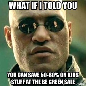 What if I told you / Matrix Morpheus - What if I told you  You can save 50-80% on kids stuff at the Be Green Sale