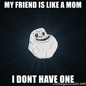 Forever Alone - My friend is like a mom I dont have one
