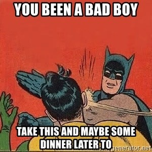 batman slap robin - you been a bad boy  take this and maybe some dinner later to