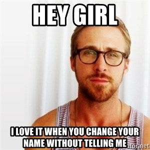 Ryan Gosling Hey  - Hey girl i love it when you change your name without telling me