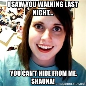 Overly Obsessed Girlfriend - I saw you walking last night...  You can't hide from me, Shauna!