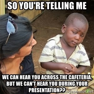 Skeptical 3rd World Kid - SO YOU'RE TELLING ME  We can hear you across the cafeteria, but we can't hear you during your presentation??