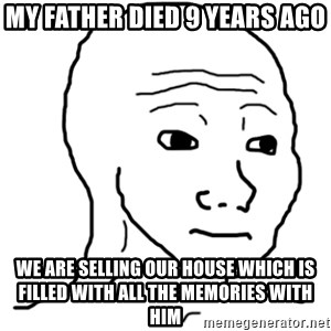 That Feel Guy - My father died 9 years ago We are selling our house which is filled with all the memories with him