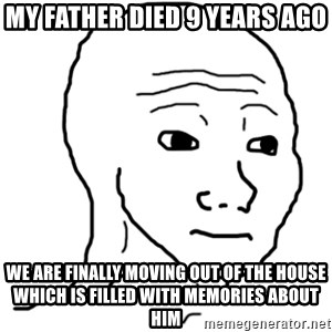 That Feel Guy - My father died 9 years ago We are finally moving out of the house which is filled with memories about him