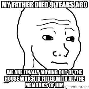 That Feel Guy - My father died 9 years ago We are finally moving out of the house which is filled with all the memories of him