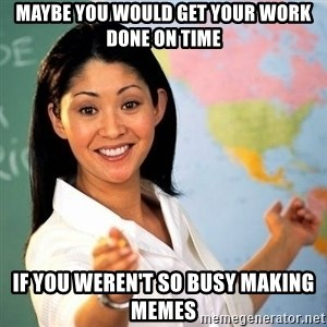 Terrible  Teacher - maybe you would get your work done on time if you weren't so busy making memes
