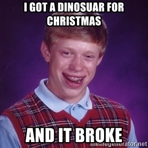 Bad Luck Brian - I got a dinosuar for christmas and it broke