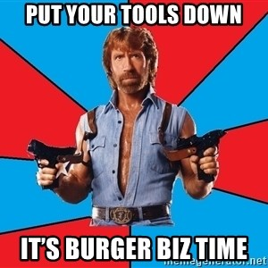 Chuck Norris  - Put your tools down It's Burger Biz time